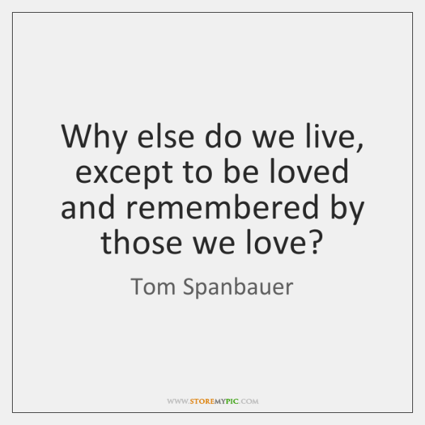 Why else do we live, except to be loved and remembered by ...
