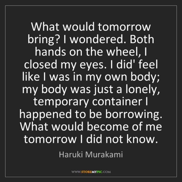 Haruki Murakami: What would tomorrow bring? I wondered. Both hands on...
