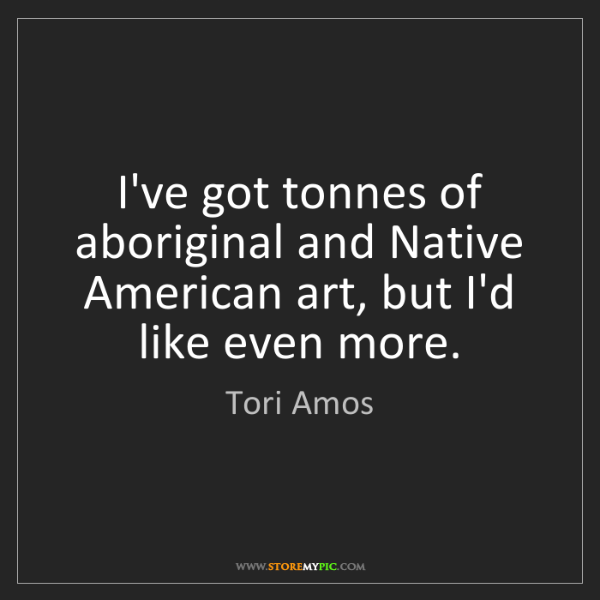 Tori Amos: I've got tonnes of aboriginal and Native American art,...