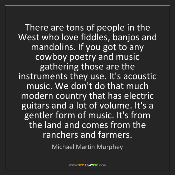Michael Martin Murphey: There are tons of people in the West who love fiddles,...