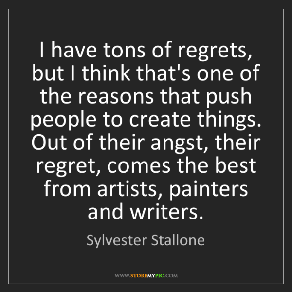Sylvester Stallone: I have tons of regrets, but I think that's one of the...