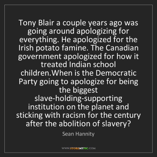 Sean Hannity: Tony Blair a couple years ago was going around apologizing...