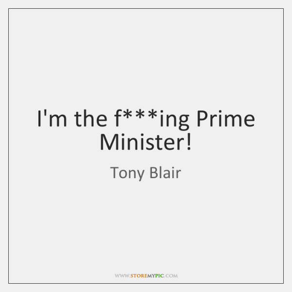 I'm the f***ing Prime Minister!