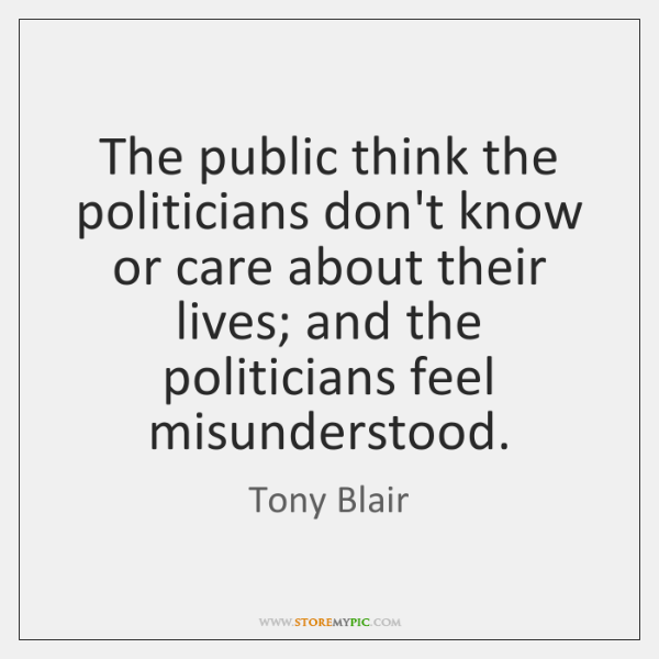 The public think the politicians don't know or care about their lives; ...