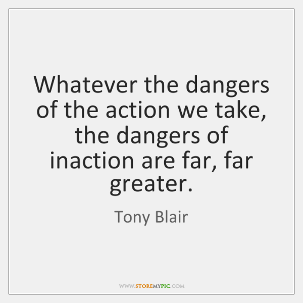 Whatever the dangers of the action we take, the dangers of inaction ...