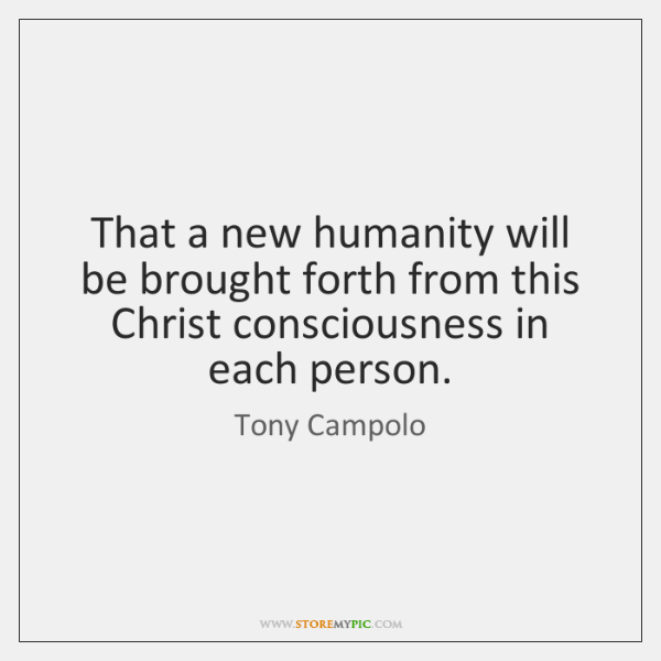 That a new humanity will be brought forth from this Christ consciousness ...