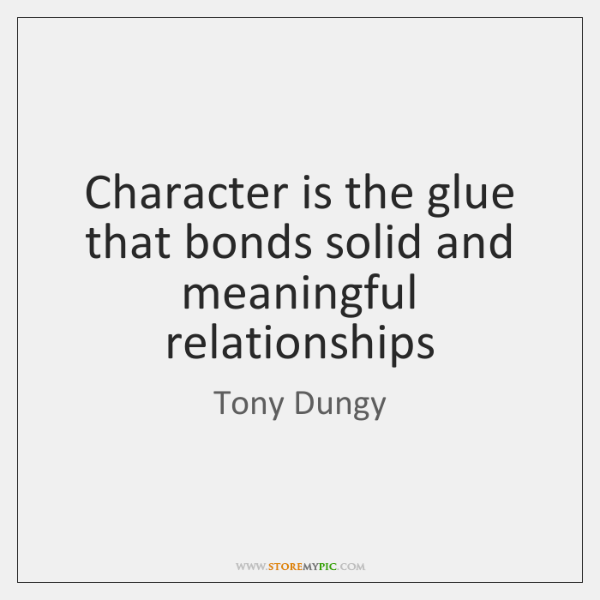 Character is the glue that bonds solid and meaningful relationships