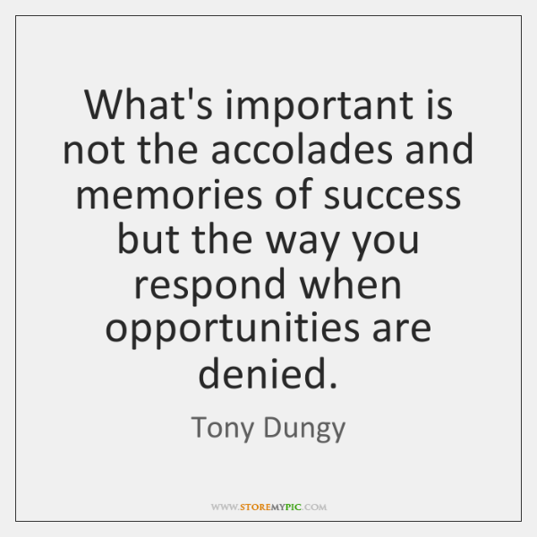 What's important is not the accolades and memories of success but the ...