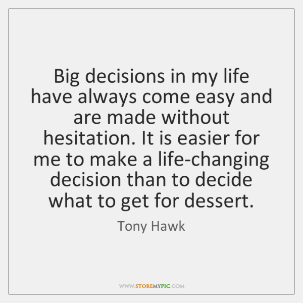 Big decisions in my life have always come easy and are made ...