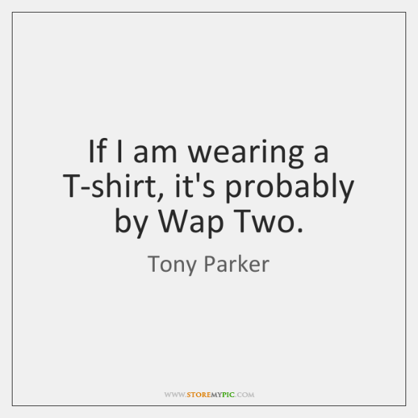If I am wearing a T-shirt, it's probably by Wap Two.