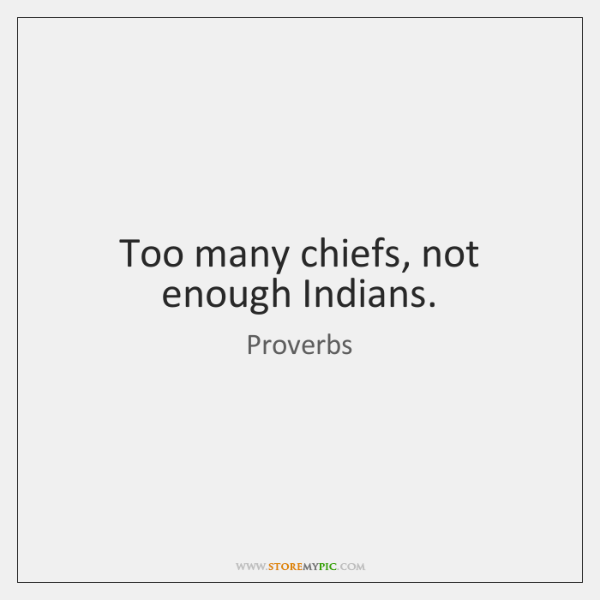 Too many chiefs, not enough Indians.