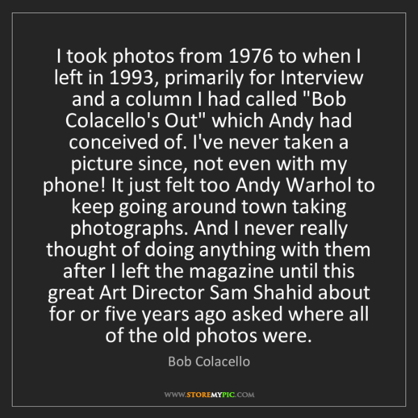 Bob Colacello: I took photos from 1976 to when I left in 1993, primarily...