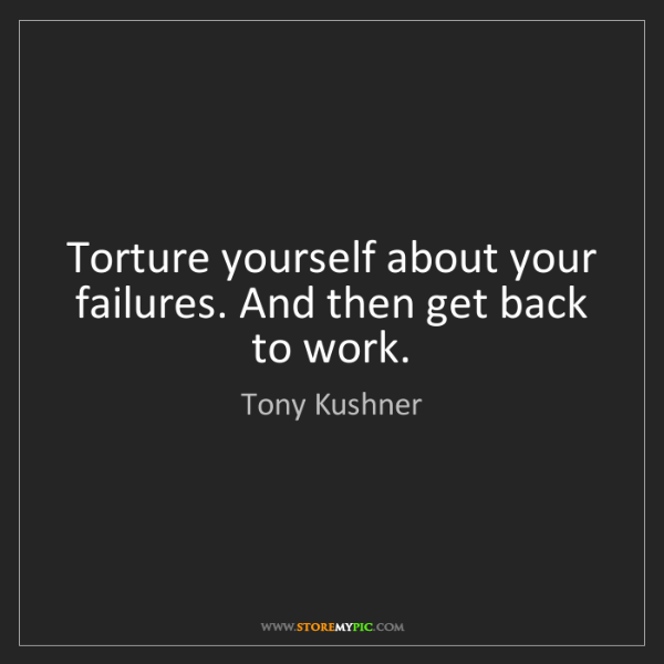 Tony Kushner: Torture yourself about your failures. And then get back...