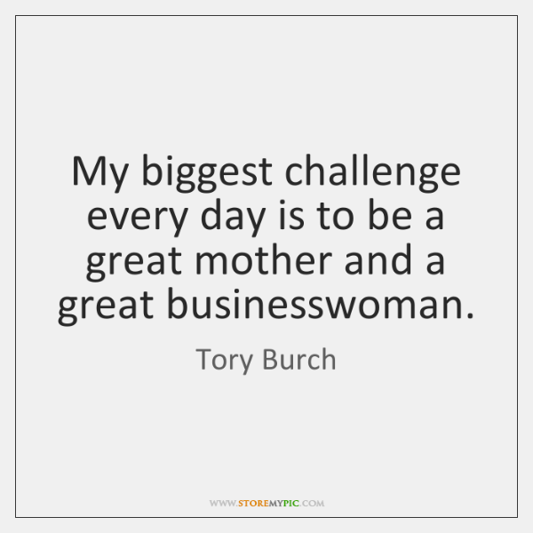 My biggest challenge every day is to be a great mother and ...