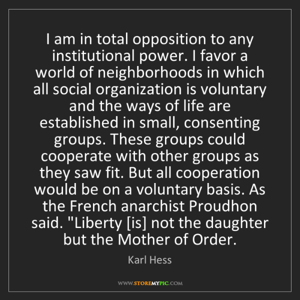 Karl Hess: I am in total opposition to any institutional power....