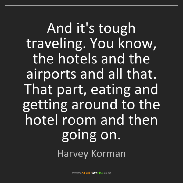 Harvey Korman: And it's tough traveling. You know, the hotels and the...