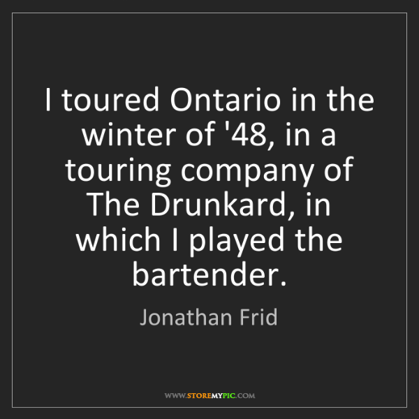 Jonathan Frid: I toured Ontario in the winter of '48, in a touring company...