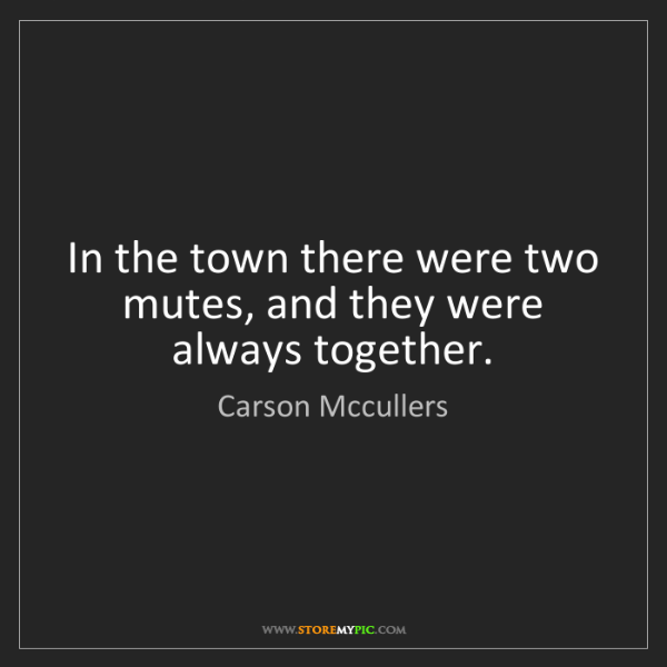 Carson Mccullers: In the town there were two mutes, and they were always...