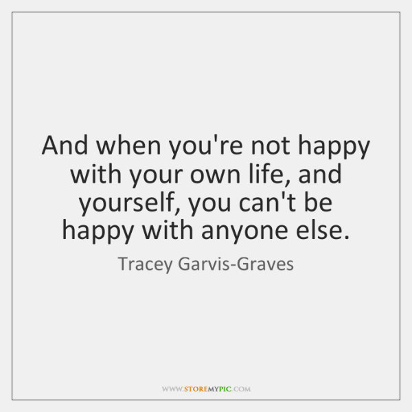And when you're not happy with your own life, and yourself, you ...