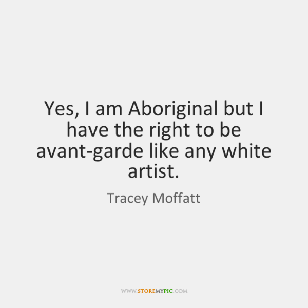 Yes, I am Aboriginal but I have the right to be avant-garde ...