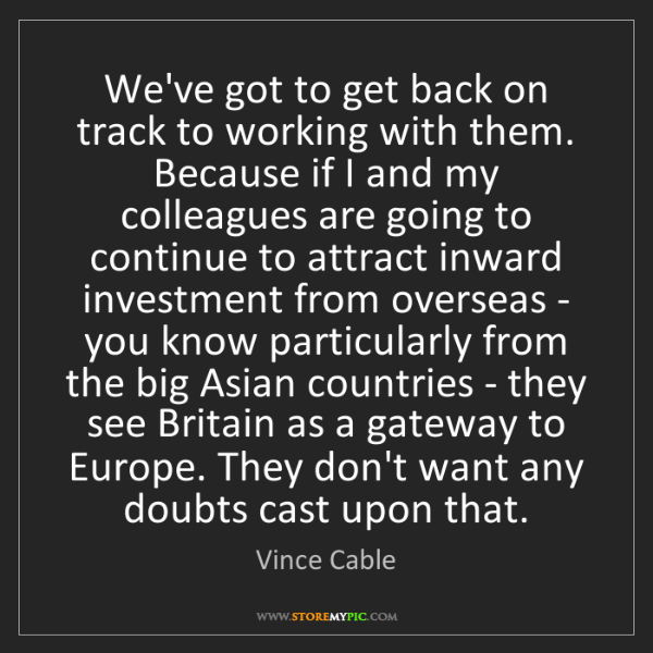 Vince Cable: We've got to get back on track to working with them....