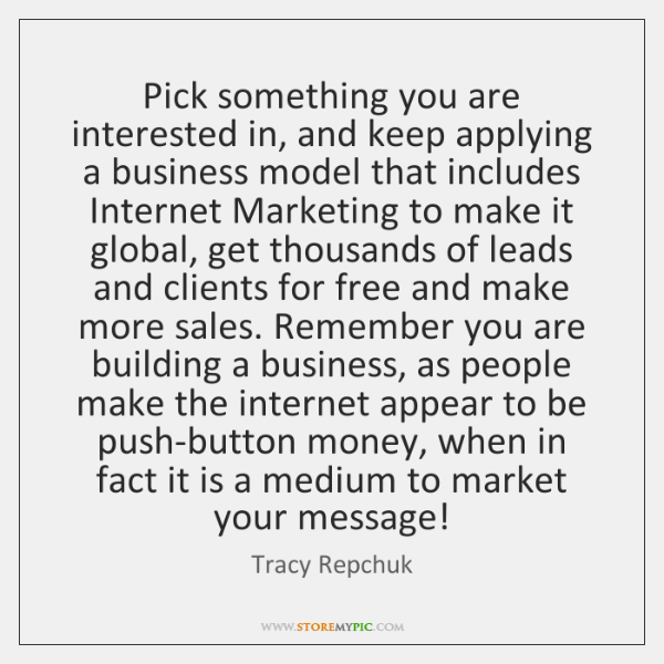 Pick something you are interested in, and keep applying a business model ...