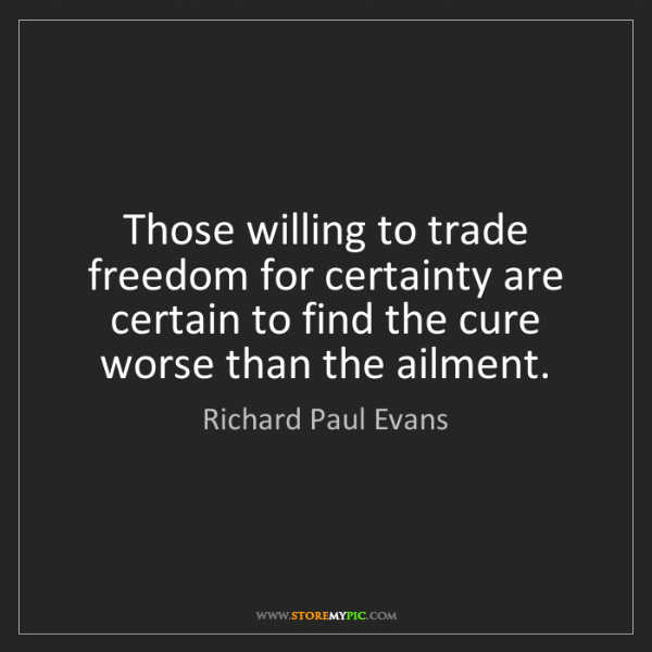 Richard Paul Evans: Those willing to trade freedom for certainty are certain...