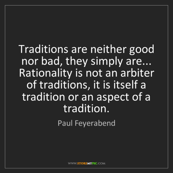 Paul Feyerabend: Traditions are neither good nor bad, they simply are......