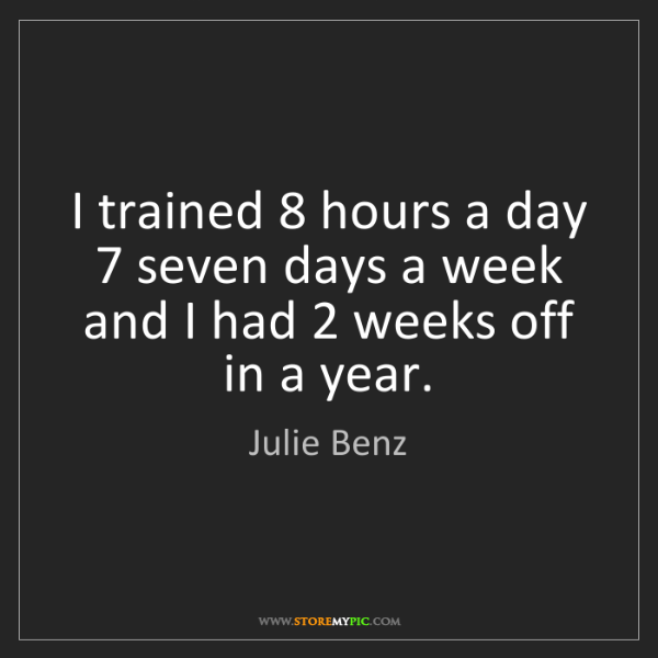 Julie Benz: I trained 8 hours a day 7 seven days a week and I had...