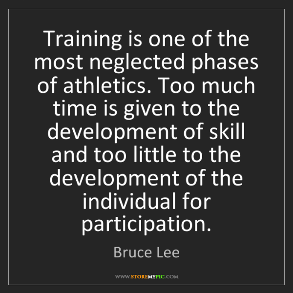 Bruce Lee: Training is one of the most neglected phases of athletics....