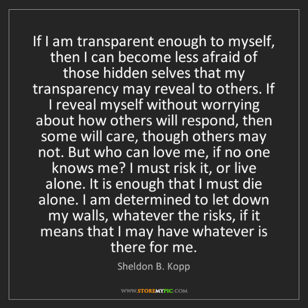 Sheldon B. Kopp: If I am transparent enough to myself, then I can become...