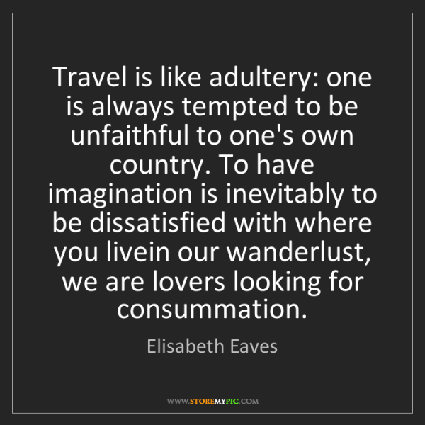 Elisabeth Eaves: Travel is like adultery: one is always tempted to be...