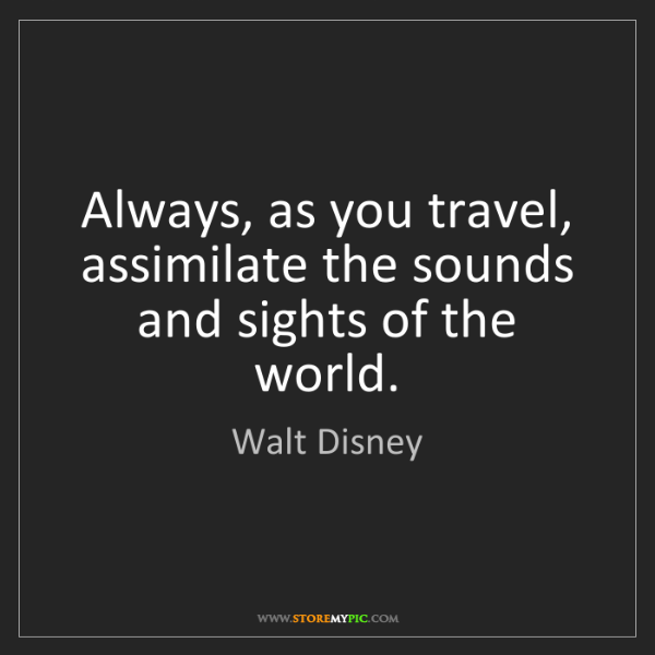 Walt Disney: Always, as you travel, assimilate the sounds and sights...