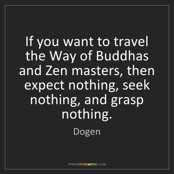 Dogen: If you want to travel the Way of Buddhas and Zen masters,...