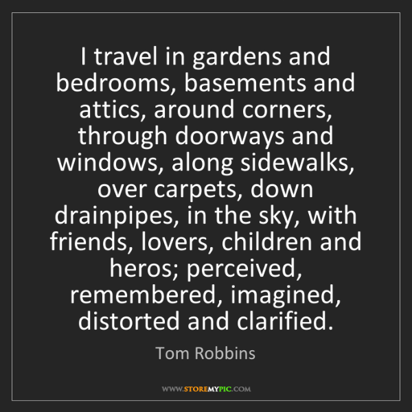 Tom Robbins: I travel in gardens and bedrooms, basements and attics,...