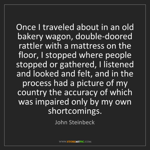John Steinbeck: Once I traveled about in an old bakery wagon, double-doored...