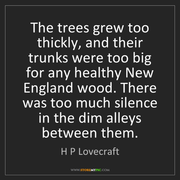H P Lovecraft: The trees grew too thickly, and their trunks were too...