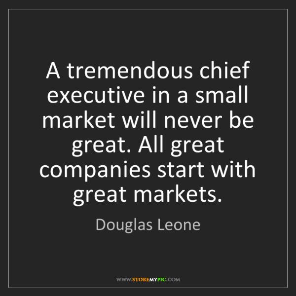 Douglas Leone: A tremendous chief executive in a small market will never...