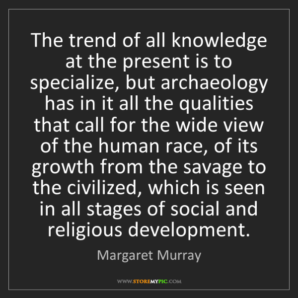 Margaret Murray: The trend of all knowledge at the present is to specialize,...