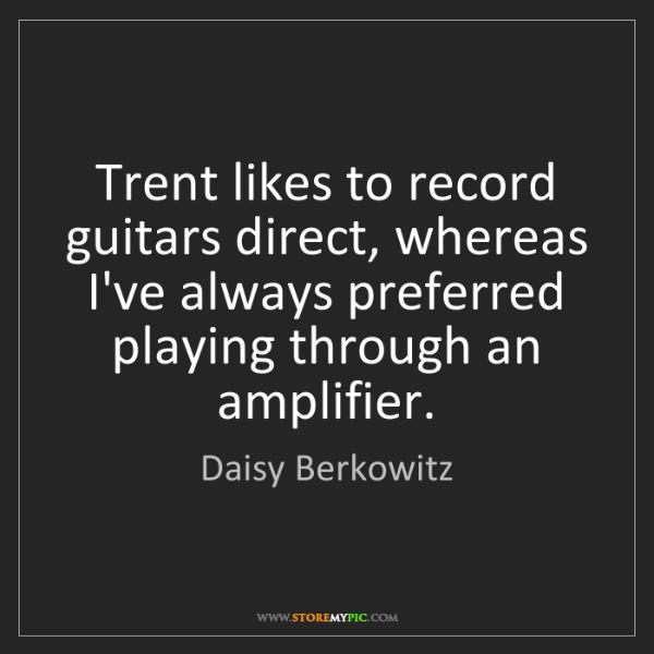 Daisy Berkowitz: Trent likes to record guitars direct, whereas I've always...