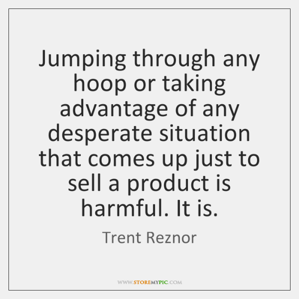 Jumping through any hoop or taking advantage of any desperate situation that ...