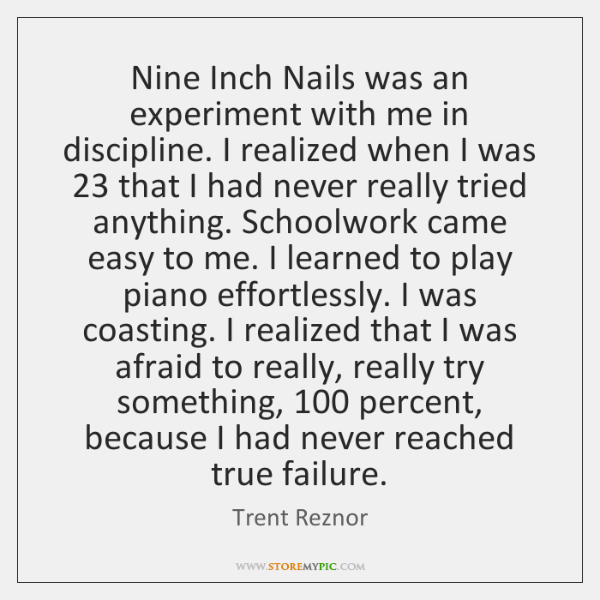 Nine Inch Nails was an experiment with me in discipline. I realized ...