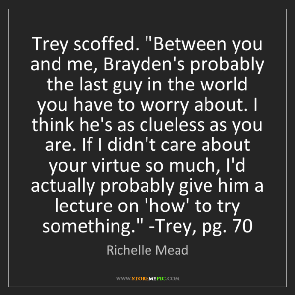 Richelle Mead: Trey scoffed. 'Between you and me, Brayden's probably...