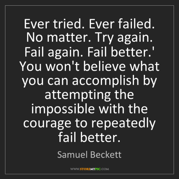 Samuel Beckett: Ever tried. Ever failed. No matter. Try again. Fail again....