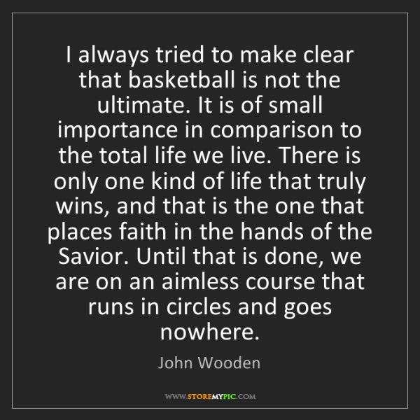 John Wooden: I always tried to make clear that basketball is not the...