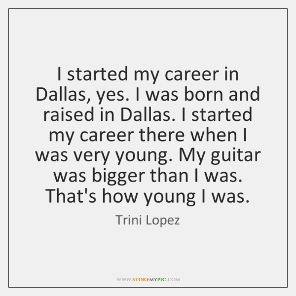 I started my career in Dallas, yes. I was born and raised ...