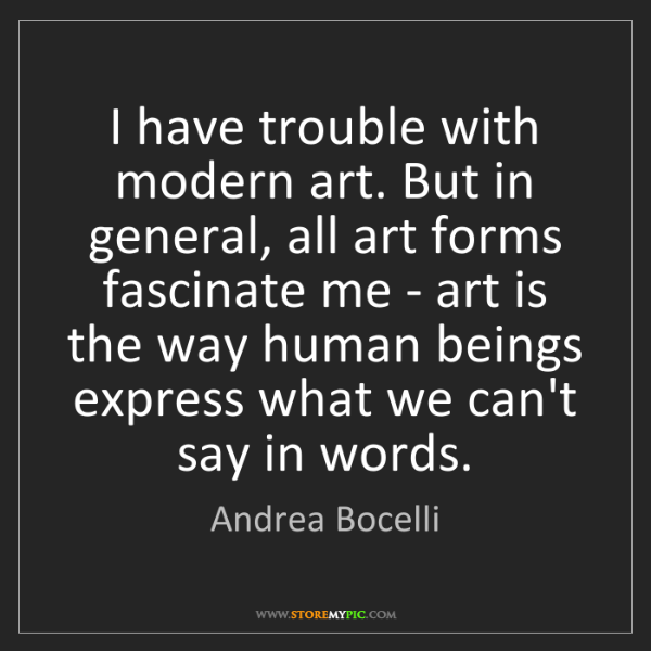 Andrea Bocelli: I have trouble with modern art. But in general, all art...