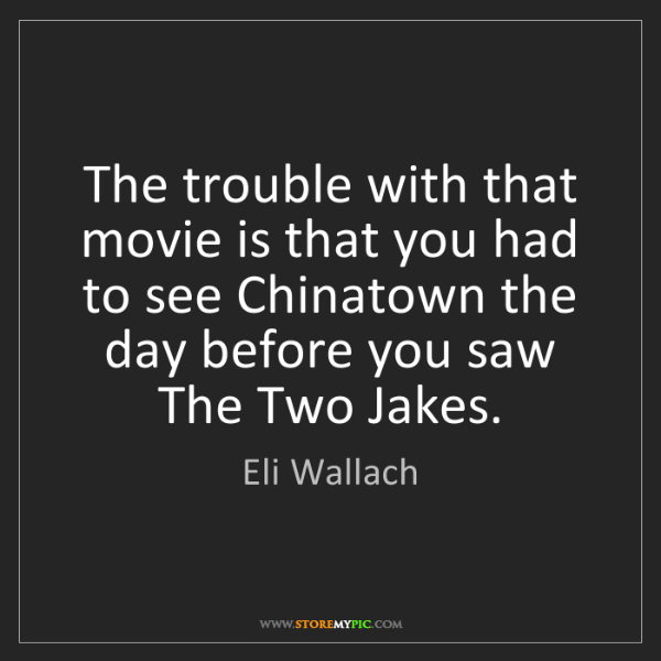 Eli Wallach: The trouble with that movie is that you had to see Chinatown...