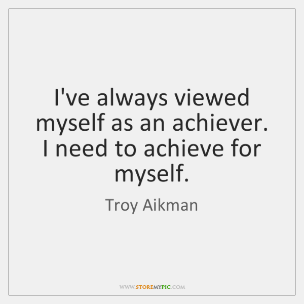 I've always viewed myself as an achiever. I need to achieve for ...