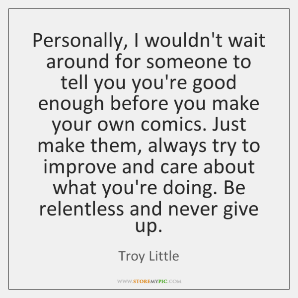 Personally, I wouldn't wait around for someone to tell you you're good ...